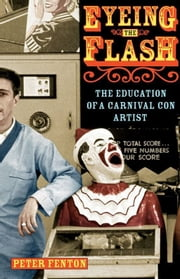 Eyeing the Flash - The Education of a Carnival Con Artist ebook by Peter Fenton