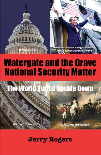 "Watergate and ""the Grave National Security Matter"" - The World Turn'd Upside Down ebook by Jerry Rogers"
