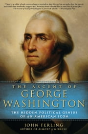 The Ascent of George Washington - The Hidden Political Genius of an American Icon ebook by John Ferling