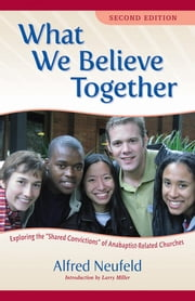 What We Believe Together - Exploring the Shared Convictions of Anabaptist-Related Churches ebook by Alfred Neufeld, Merle Good, César García