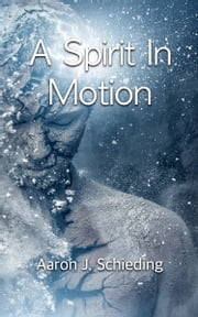 A Spirit In Motion ebook by Aaron J. Schieding