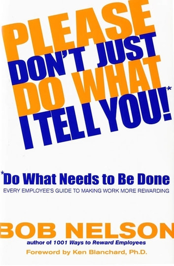Please Don't Just Do What I Tell You! Do What Needs to Be Done - Every Employee's Guide to Making Work More Rewarding ebook by Bob B. Nelson