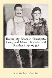 Tracing My Roots in Guanajuato, León, and Silao's Haciendas and Ranchos (1734–1945) ebook by Mauricio Javier González