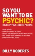 So You Want to be Psychic? - Develop your Hidden Powers ebook by Billy Roberts