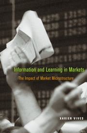 Information and Learning in Markets - The Impact of Market Microstructure ebook by Xavier Vives
