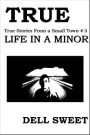 True: True Stories From a Small Town #3: Life in A minor ebook by Dell Sweet