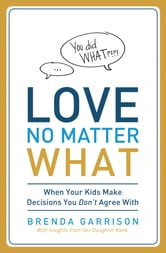 Love No Matter What - When Your Kids Make Decisions You Don't Agree With ebook by Brenda Garrison