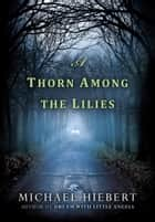 A Thorn Among the Lilies ebook by Michael Hiebert