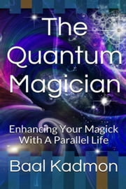 The Quantum Magician: Enhancing Your Magick With a Parallel Life ebook by Baal Kadmon