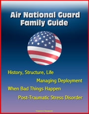 Air National Guard Family Guide: History, Structure, Life, Managing Deployment, When Bad Things Happen, Post-Traumatic Stress Disorder ebook by Progressive Management