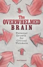 The Overwhelmed Brain - Personal Growth for Critical Thinkers ebook by Paul Colaianni