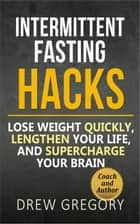 12 Intermittent Fasting Hacks: How to Lose Weight Quickly and Permanently, Lengthen Your Life, and Supercharge Your Brain ebook by Drew Gregory