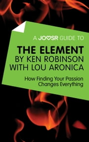 A Joosr Guide to... The Element by Ken Robinson with Lou Aronica: How Finding Your Passion Changes Everything ebook by Joosr