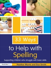 33 Ways to Help with Spelling - Supporting Children who Struggle with Basic Skills ebook by Heather Morris,Sue Smith