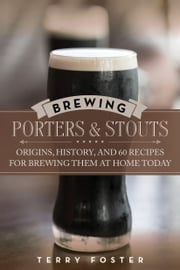 Brewing Porters and Stouts - Origins, History, and 60 Recipes for Brewing Them at Home Today ebook by Terry Foster