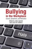 Bullying in the Workplace - Causes, Symptoms, and Remedies ebook by John Lipinski, Laura M. Crothers