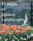 49 Steps to Instant Landscaping ebook by Douglas Green