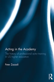 Acting in the Academy - The History of Professional Actor Training in US Higher Education ebook by Peter Zazzali