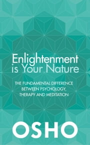 Enlightenment Is Your Nature - The Fundamental Difference Between Psychology, Therapy, and Meditation ebook by Osho