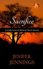 Sacrifice: A Collection of Biblical Short Stories - Spiritual Collection, #2 ebook by Jenifer Jennings