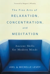 The Fine Arts of Relaxation, Concentration, and Meditation - Ancient Skills for Modern Minds ebook by Joel Levey,Michelle Levey