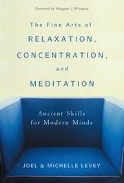 The Fine Arts of Relaxation, Concentration, and Meditation - Ancient Skills for Modern Minds ebook by Joel Levey,Michelle Levey,Margaret J Wheatley