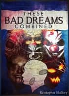 These Bad Dreams Combined ebook by Kristopher Mallory