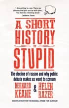 A Short History of Stupid - The Decline of Reason and Why Public Debate Makes Us Want to Scream ebook by