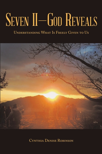 Seven Ii—God Reveals - Understanding What Is Freely Given to Us ebook by Cynthia Denise Robinson