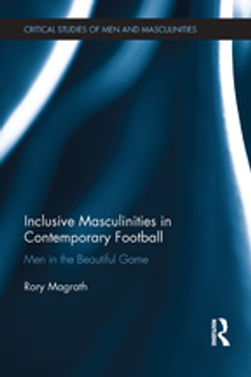 Inclusive Masculinities in Contemporary Football - Men in the Beautiful Game ebook by Rory Magrath