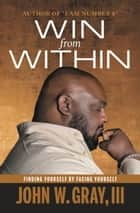 Win from Within - Finding Yourself by Facing Yourself ebook by John Gray, Steven Furtick