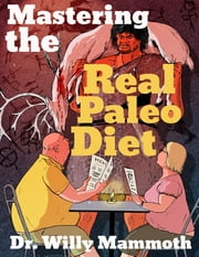 Mastering the Real Paleo Diet: All You Can Eat Meat, and All You Can Handle Health and Leanness ebook by Dr. Willy Mammoth