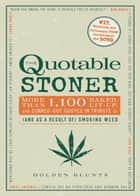 The Quotable Stoner - More that 1,100 Baked, Lit-Up, and Zonked-Out Quotes in Tribute to (and as a Result of) Smoking Weed ebook by Holden Blunts