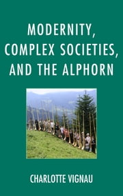 Modernity, Complex Societies, and the Alphorn ebook by Charlotte Vignau