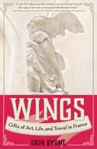 Wings - Gifts of Art, Life, and Travel in France ebook by Erin Byrne