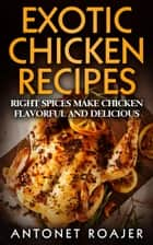 Exotic Chicken Recipes: Right Spices Make Chicken Healthy, Flavorful and Delicious ebook by Antonet Roajer