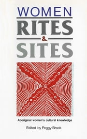 Women, Rites and Sites - Aboriginal women's cultural knowledge ebook by Peggy Brock