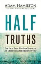 Half Truths - God Helps Those Who Help Themselves and Other Things the Bible Doesn't Say eBook by Adam Hamilton