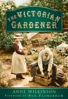Victorian Gardener ebook by Anne Wilkinson