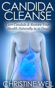 Candida Cleanse: Cure Candida & Restore Your Health Naturally in 21 Days - Natural Health & Natural Cures Series ebook by Christine Weil