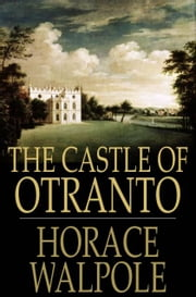 The Castle Of Otranto: A Gothic Novel - A Gothic Novel ebook by Horace Walpole