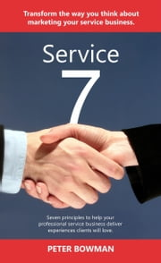 Service 7 - Seven principles to help your professional service business deliver experiences clients will love ebook by Peter Bowman