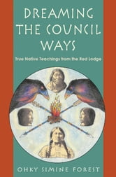 Dreaming of the Council Ways - True Native Teachings from the Red Lodge ebook by Ohky Simine Forect