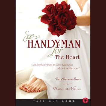Handyman for the Heart, A - Can Stephanie Learn to Follow God's Plan When It Isn't Her Own? audiobook by Beth Bulmer-Sirois,Thomas-John Veilleux