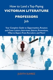 How to Land a Top-Paying Victorian literature professors Job: Your Complete Guide to Opportunities, Resumes and Cover Letters, Interviews, Salaries, Promotions, What to Expect From Recruiters and More ebook by Suarez Judith