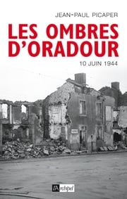 Les ombres d'Oradour - 10 juin 1944 ebook by Jean-Paul Picaper