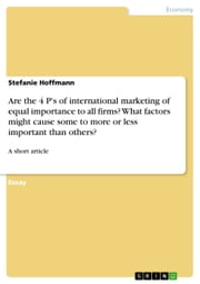 Are the 4 P's of international marketing of equal importance to all firms? What factors might cause some to more or less important than others? - A short article ebook by Stefanie Hoffmann