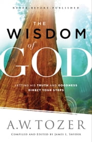 The Wisdom of God - Letting His Truth and Goodness Direct Your Steps ebook by A.W. Tozer, James L. Snyder