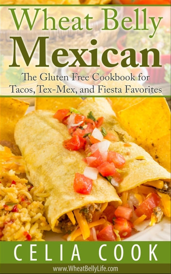 Wheat Belly Mexican: The Gluten Free Cookbook for Tacos, Tex-Mex, and Fiesta Favorites - Wheat Belly Diet Series ebook by Celia Cook
