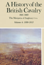 A History of the British Cavalry - Volume 4: 1899-1913 ebook by Lord  Anglesey
